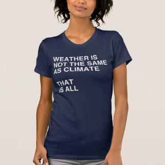 WEATHER IS NOT THE SAME AS CLIMATE tshirt