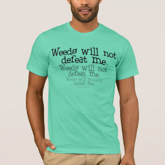 Weeds will not defeat me T-Shirt