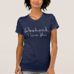 Weekend,I love you Tshirt