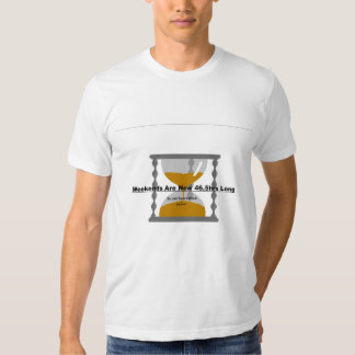 weekends are now 46.5hrs long t shirt