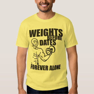 Weights Before Dates - Forever Alone - Meme Shirt