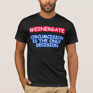 WEINERGATE, CIRCUMCISION IS THE ONLY DECISION T-Shirt