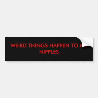 WEIRD THINGS HAPPEN TO MY NIPPLES BUMPER STICKER