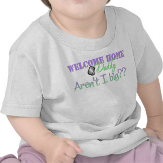 Welcome Home Daddy Aren't I big? Shirt