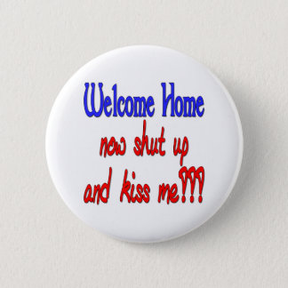 Welcome Home Now Shut Up And Kiss Me Pinback Button