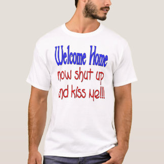 Welcome Home Now Shut Up And Kiss Me T-Shirt
