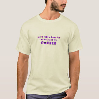 We'll All Be Happier Once I Get My Coffee (Purple) T-Shirt