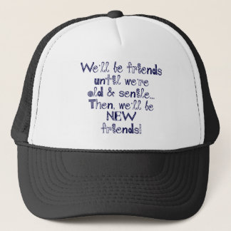 We'll be friends until we're old and senile trucker hat