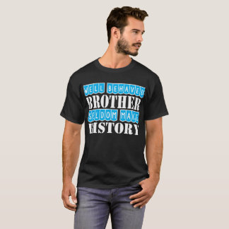 Well Behaved Brother Seldom Make History T-Shirt