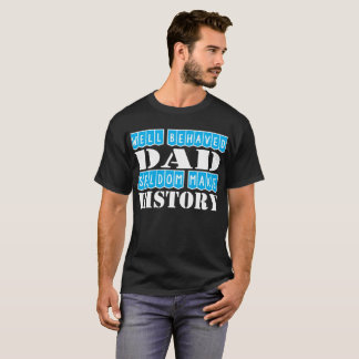 Well Behaved Dad Seldom Make History T-Shirt