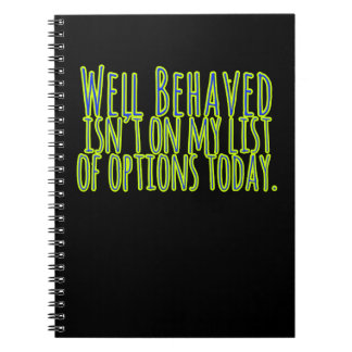 Well Behaved Isn't On My LIst of Options Today Notebook