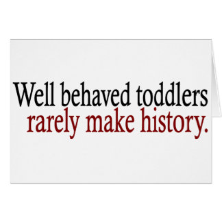 Well Behaved Toddlers Rarely Make History Card