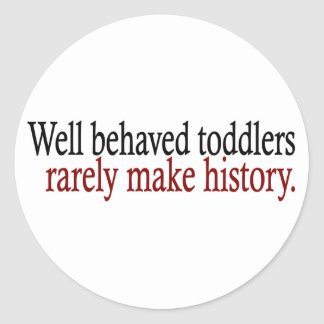 Well Behaved Toddlers Rarely Make History Round Sticker