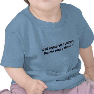 Well behaved toddlers rarely make history t shirt