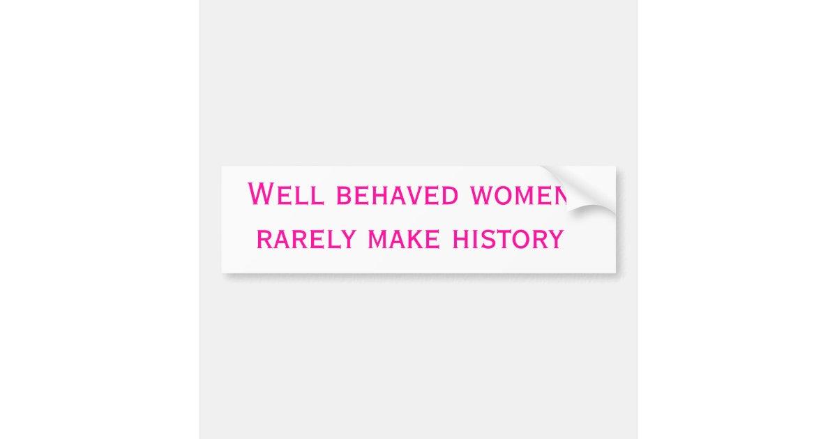 Well behaved women rarely make history bumper sticker | Zazzle