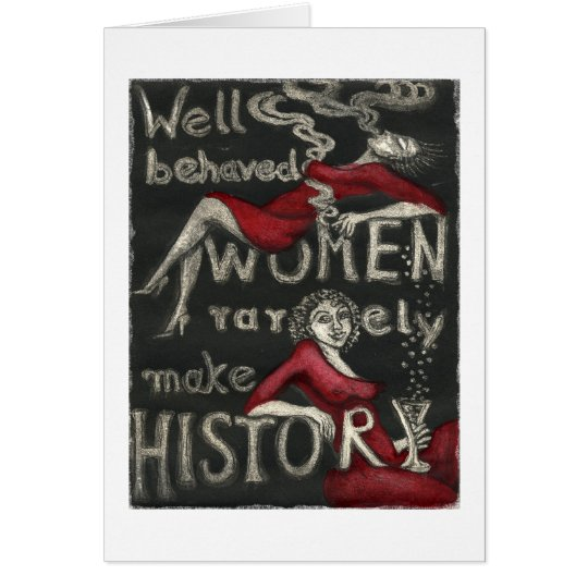 Well Behaved Women Rarely Make History Card