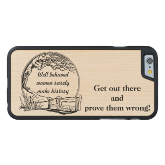 """Well Behaved Women Rarely Make History"" Challenge Carved Maple iPhone 6 Slim Case"