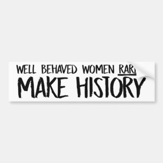 Well-Behaved women rarely make history - Feminist  Bumper Sticker