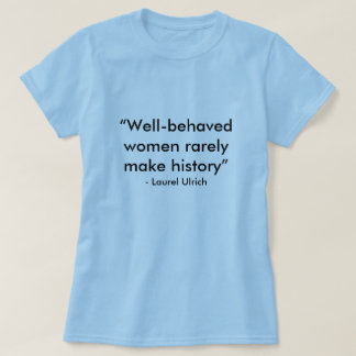 """Well-behaved women rarely make history"", - Lau... Tshirts"