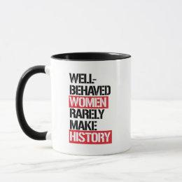 Well-Behaved Women Rarely Make History --  Mug
