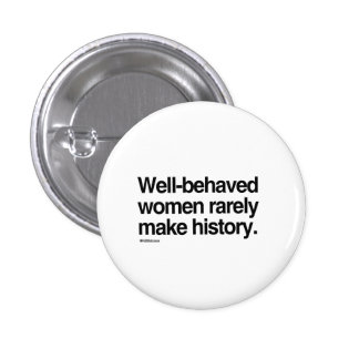 Well behaved women rarely make history pinback button