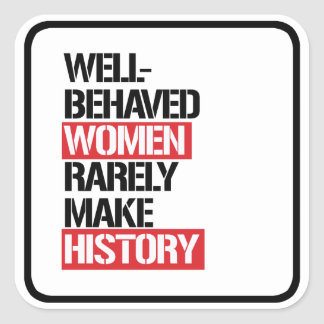Well-Behaved Women Rarely Make History --  Square Sticker