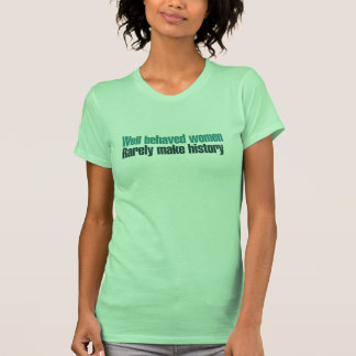 Well behaved women rarely make history t shirt