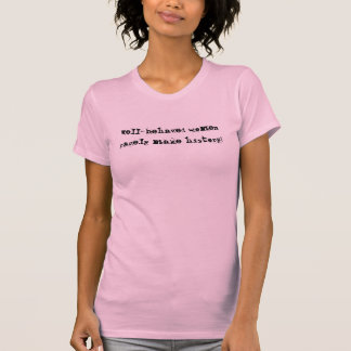 Well-behaved women rarely make history! t-shirt