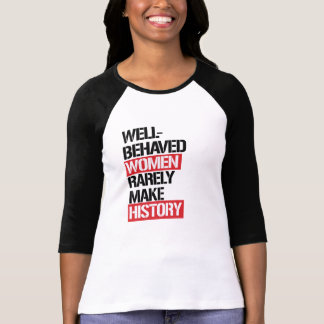 Well-Behaved Women Rarely Make History --  T-Shirt