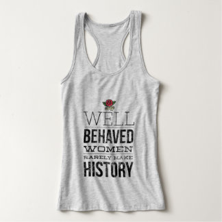 Well Behaved Women Rarely Make History Tank Top