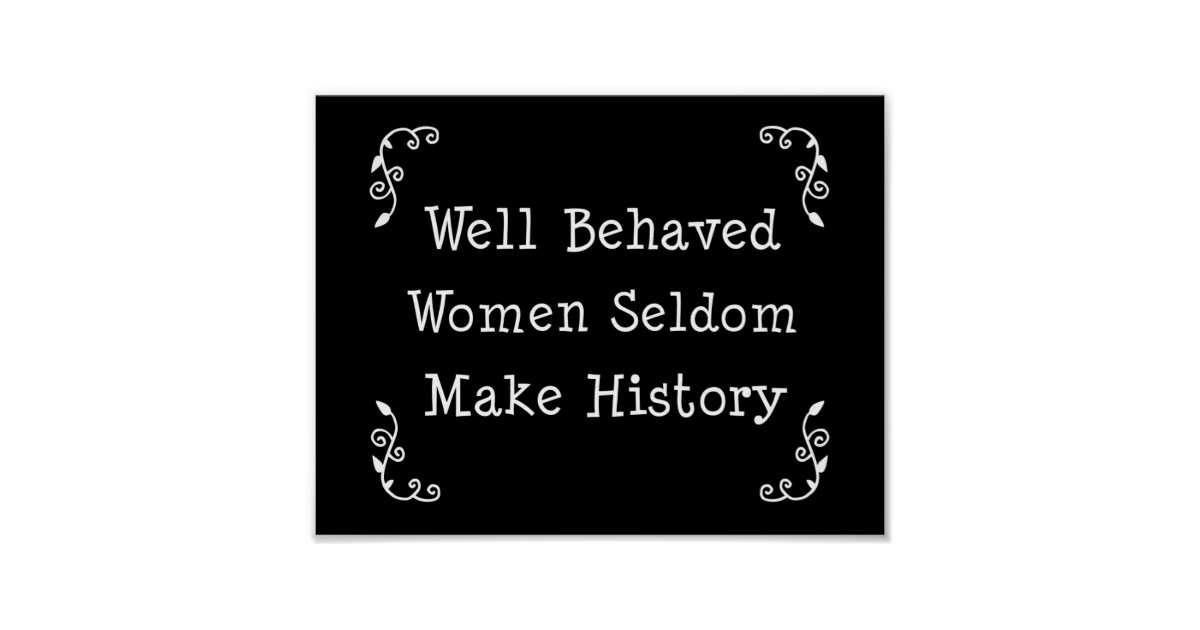 Well Behaved Women Seldom Make History Poster | Zazzle