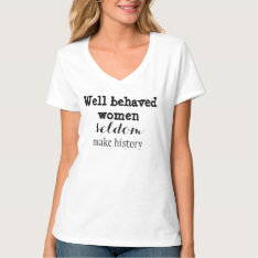 Well-behaved Women Seldom Make History T-shirt at Zazzle