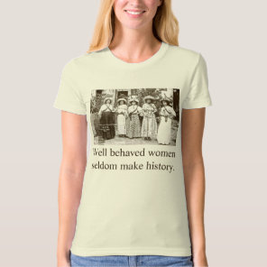 Well behaved women seldom make history. T-Shirt