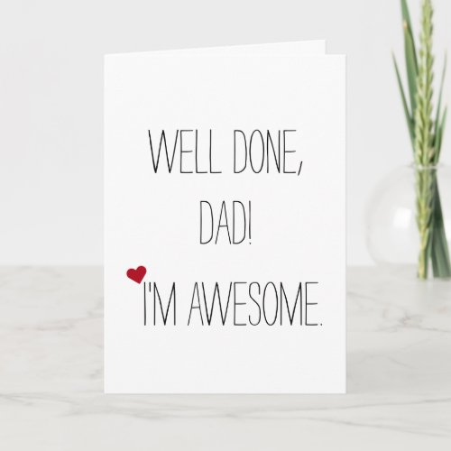 Well Done Dad Im Awesome  Funny Witty Fathers Day Card