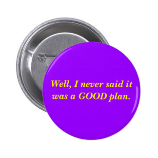 Well, I never said it was a GOOD plan. Pinback Button