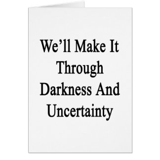We'll Make It Through Darkness And Uncertainty Card