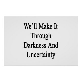 We'll Make It Through Darkness And Uncertainty Poster
