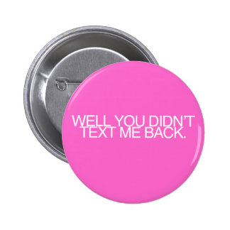 Well, you didn't text me back. pinback button