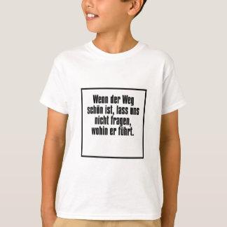 Wenn der Weg schön ist, lass uns nicht fragen ... T-Shirt