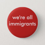 "we&#39;re all immigrants button<br><div class=""desc"">It&#39;s time to wake up to the prevalent discrimination in our society. Often ignorance of another culture, language, or custom leads to fear. There is no need to fear those who are different than we are!. Educate yourself and embrace diversity! Most of us are not native Americans. We&#39;re all immigrants!...</div>"
