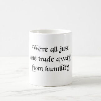We're all just one trade away from humility coffee mug