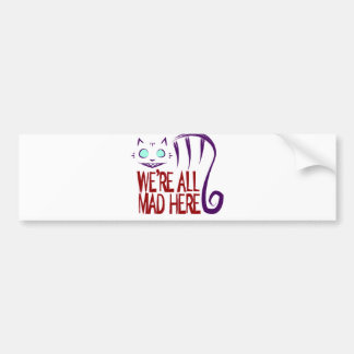 We're All Mad Here Bumper Sticker