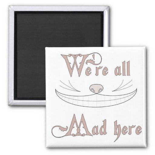 We're All Mad Here Fridge Magnet