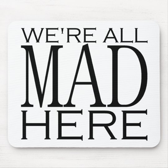 We're All Mad Here Mouse Pad