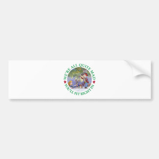 We're All Quite Mad, You;ll Fit Right In! Car Bumper Sticker