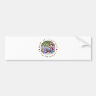We're All Quite Mad. You'll Fit Right In! Car Bumper Sticker