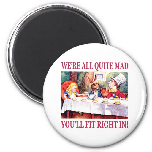 We're All Quite Mad, You'll Fit Right In! Fridge Magnets
