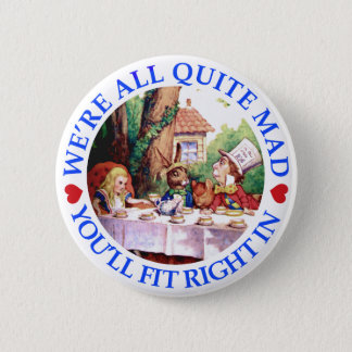 WE'RE ALL QUITE MAD,  YOU'LL FIT RIGHT IN PINBACK BUTTON
