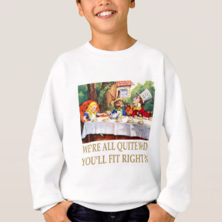 We're All Quite Mad, You'll Fit Right In! Sweatshirt