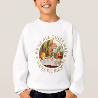 We're All Quite Mad. You'll Fit Right In! Sweatshirt